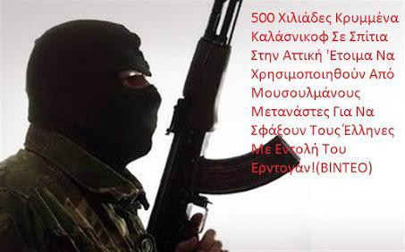 500 Χιλιάδες Κρυμμένα Καλάσνικοφ Σε Σπίτια Στην Αττική 'Ετοιμα Να Χρησιμοποιηθούν Από Μουσουλμάνους Μετανάστες Για Να Σφάξουν Τους Έλληνες Με Εντολή Του Ερντογάν! (ΒΙΝΤΕΟ)